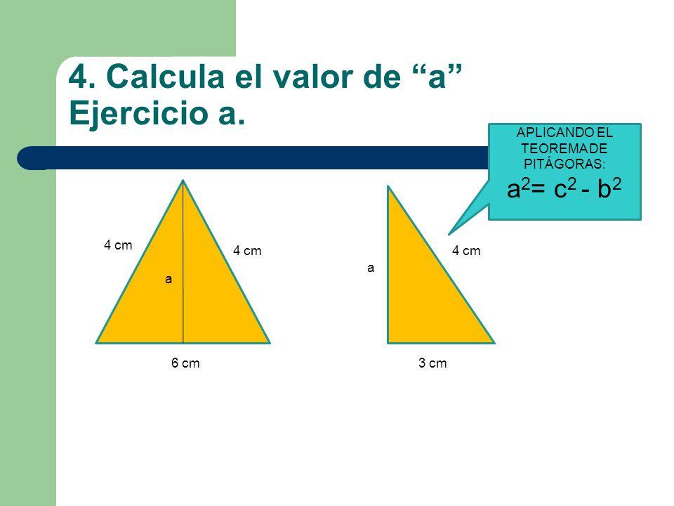 "4. Calcula el valor de ""a"" Ejercicio a. a 4 cm 6 cm 4 cm 3 cm a APLICANDO EL TEOREMA DE PITÁGORAS: a 2 = c 2 - b 2"