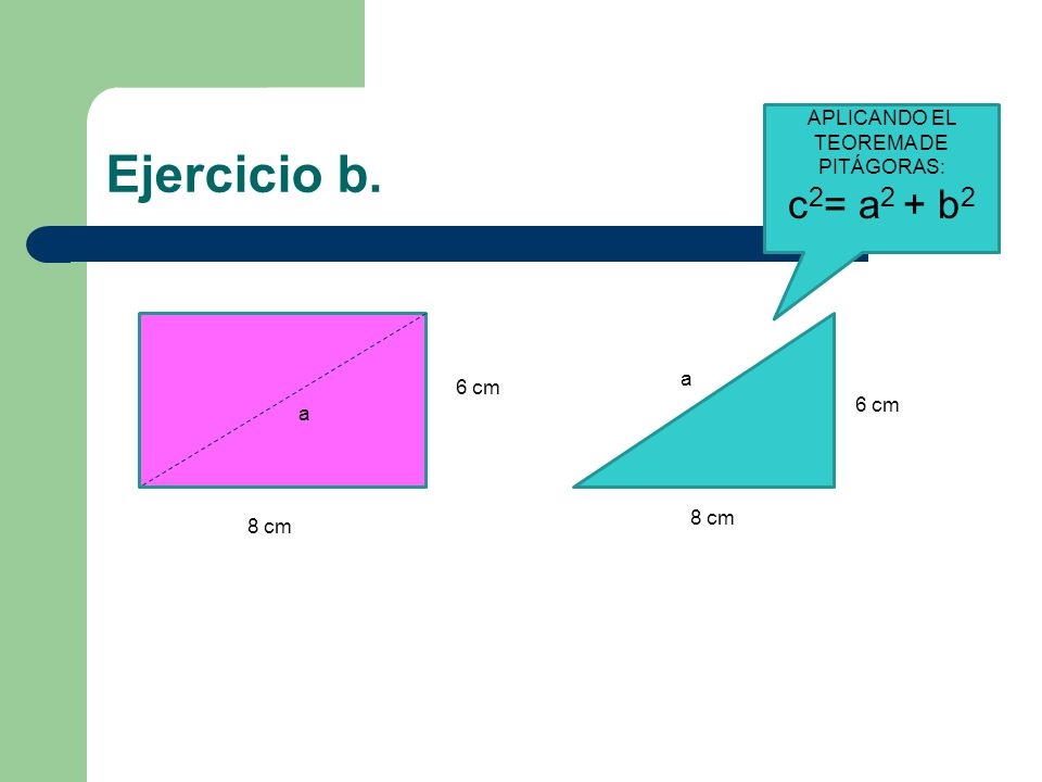 Ejercicio b. 6 cm 8 cm a 6 cm 8 cm a APLICANDO EL TEOREMA DE PITÁGORAS: c 2 = a 2 + b 2