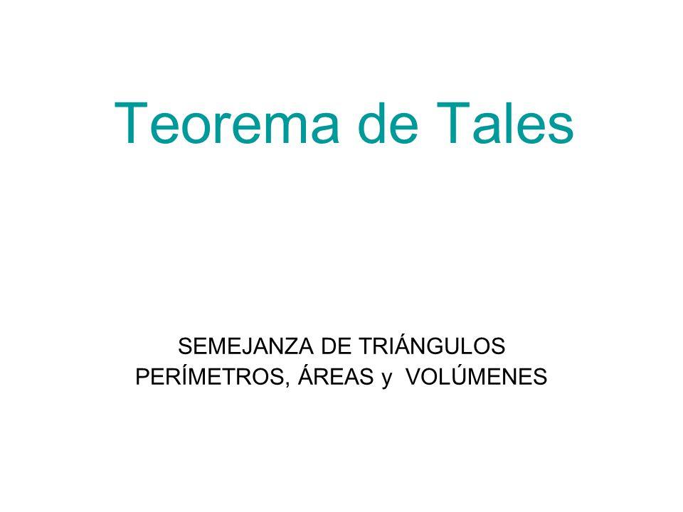 Teorema de Tales SEMEJANZA DE TRIÁNGULOS PERÍMETROS, ÁREAS y VOLÚMENES