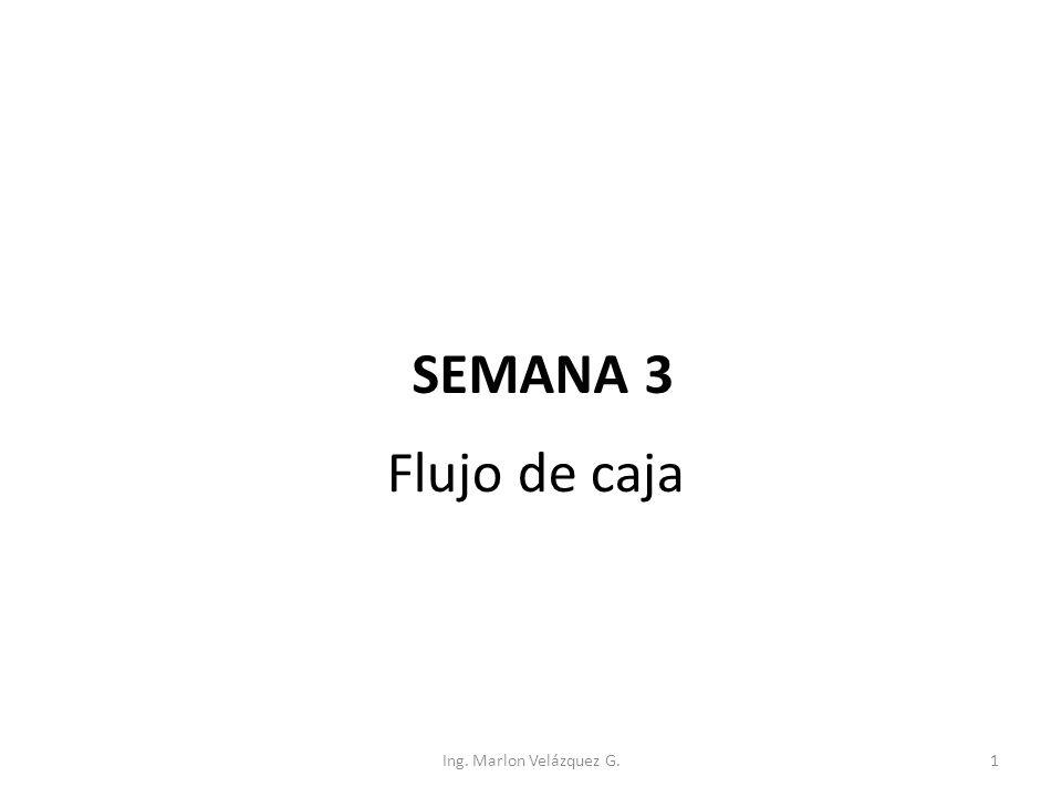 SEMANA 3 Flujo de caja Ing. Marlon Velázquez G.1