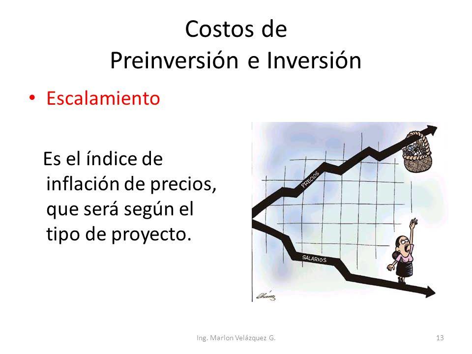 Costos de Preinversión e Inversión Escalamiento Es el índice de inflación de precios, que será según el tipo de proyecto. Ing. Marlon Velázquez G.13