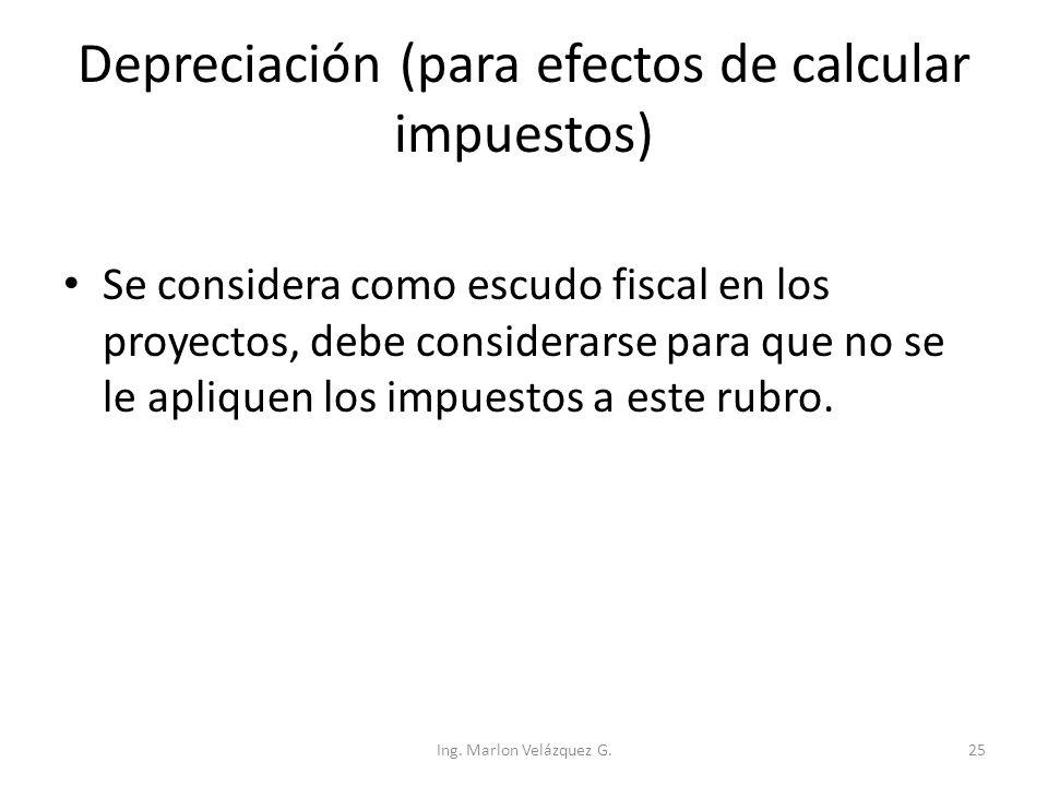 Depreciación (para efectos de calcular impuestos) Se considera como escudo fiscal en los proyectos, debe considerarse para que no se le apliquen los i