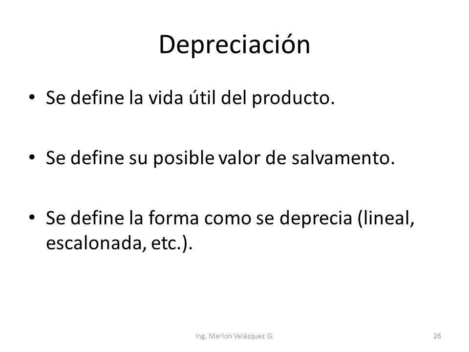 Depreciación Se define la vida útil del producto. Se define su posible valor de salvamento. Se define la forma como se deprecia (lineal, escalonada, e