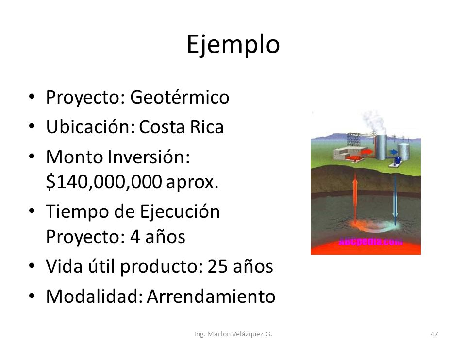 Ejemplo Proyecto: Geotérmico Ubicación: Costa Rica Monto Inversión: $140,000,000 aprox. Tiempo de Ejecución Proyecto: 4 años Vida útil producto: 25 añ