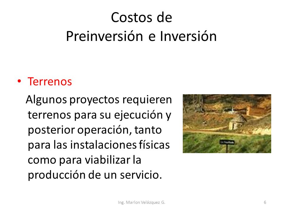 Costos de Preinversión e Inversión Terrenos Algunos proyectos requieren terrenos para su ejecución y posterior operación, tanto para las instalaciones