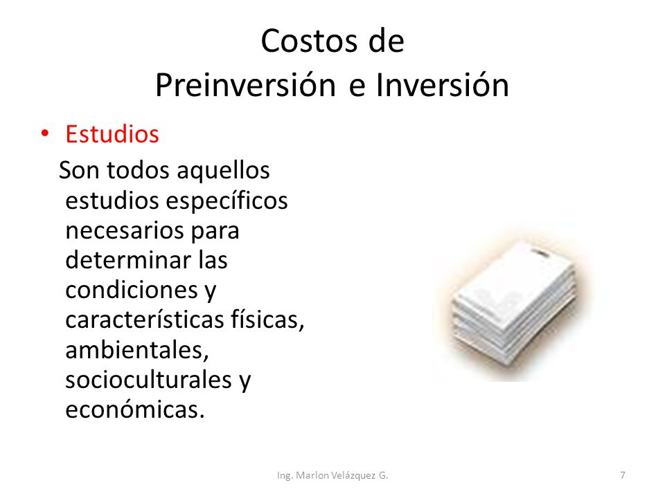 Costos de Preinversión e Inversión Estudios Son todos aquellos estudios específicos necesarios para determinar las condiciones y características físic