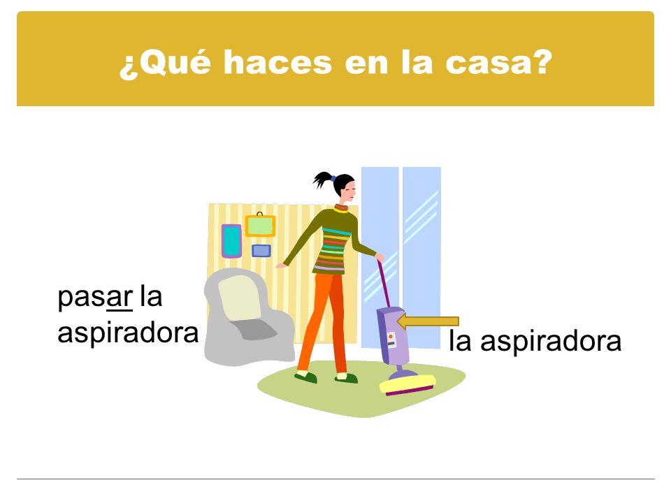 ¿Qué haces en la casa? el trapeador / el mapo limpiar el piso / pasar el mapo