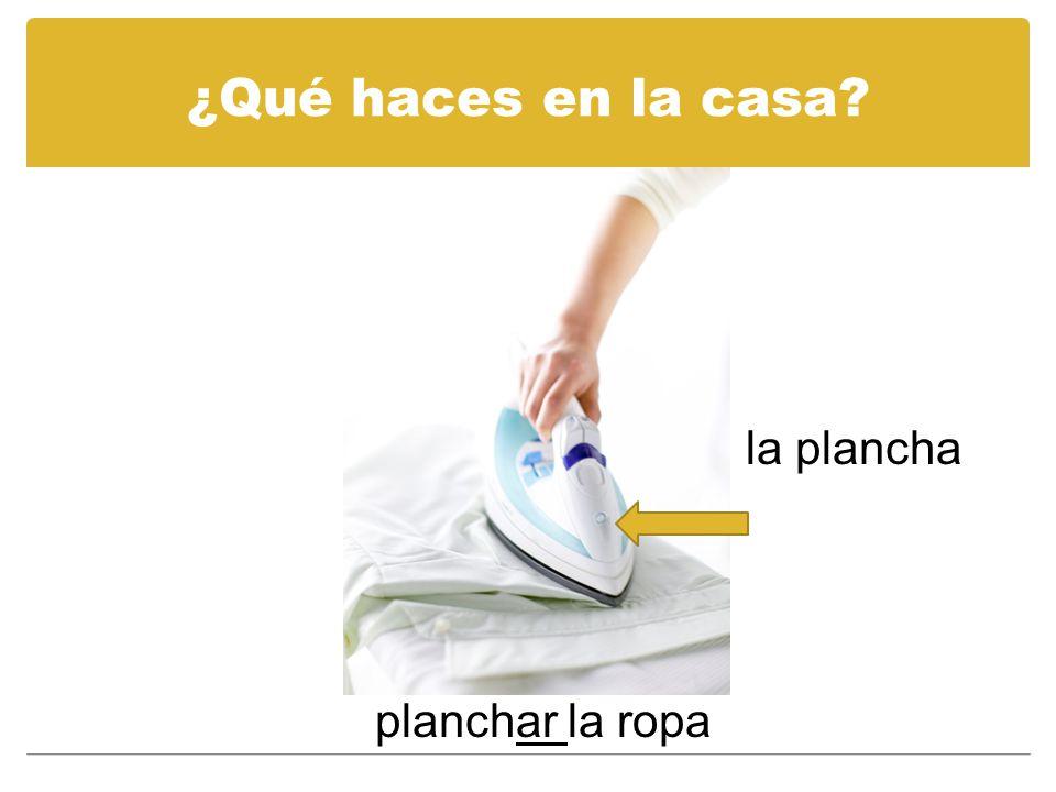 ¿Qué haces en la casa? la plancha planchar la ropa