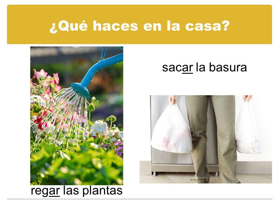 ¿Qué haces en la casa? sacar la basura regar las plantas
