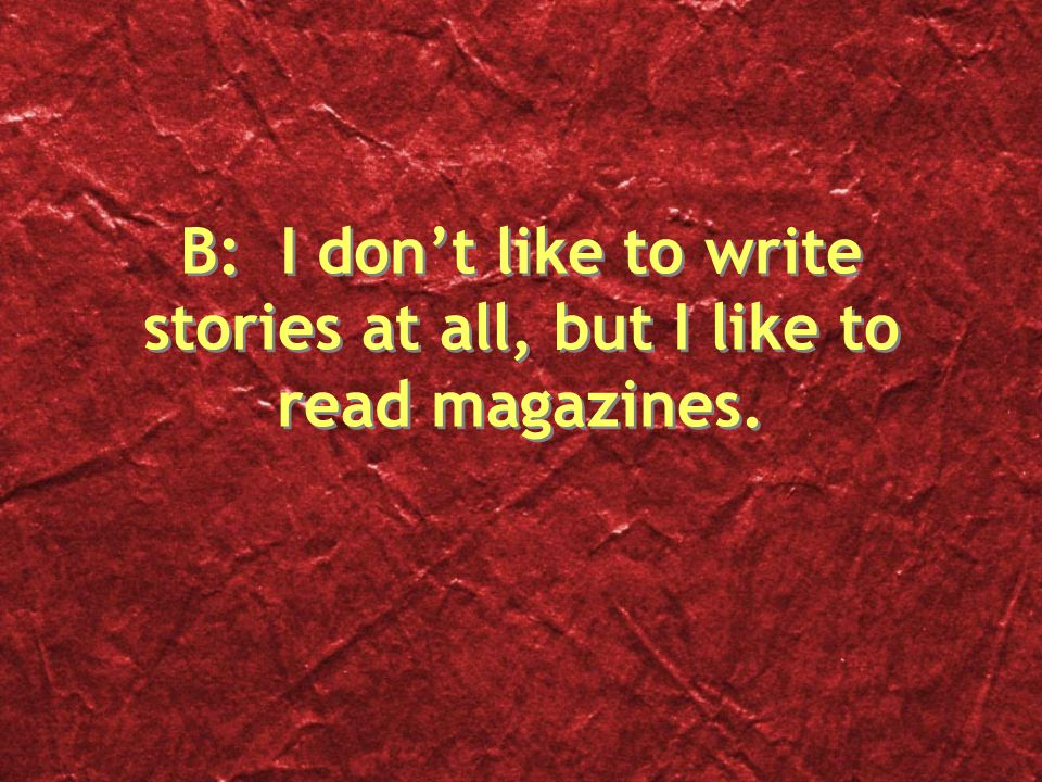 B: I don't like to write stories at all, but I like to read magazines.