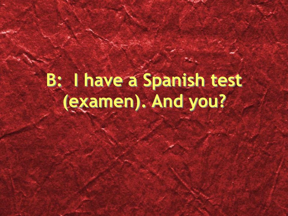 B: I have a Spanish test (examen). And you