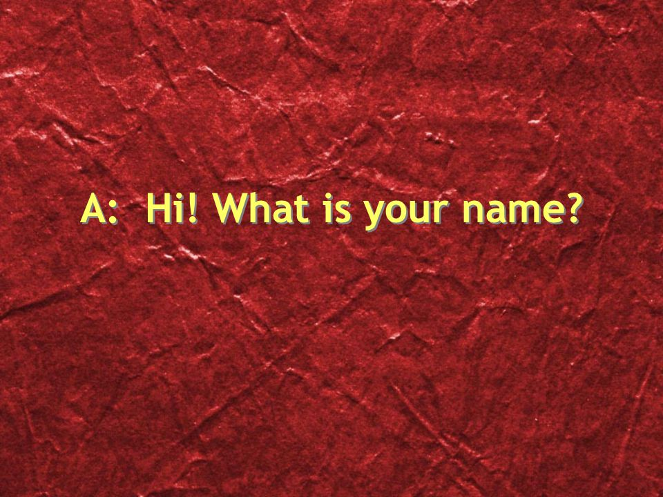 A: Hi! What is your name