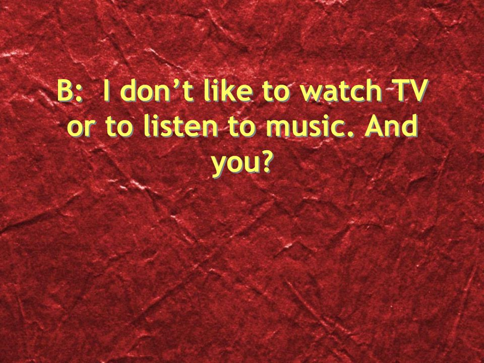 B: I don't like to watch TV or to listen to music. And you