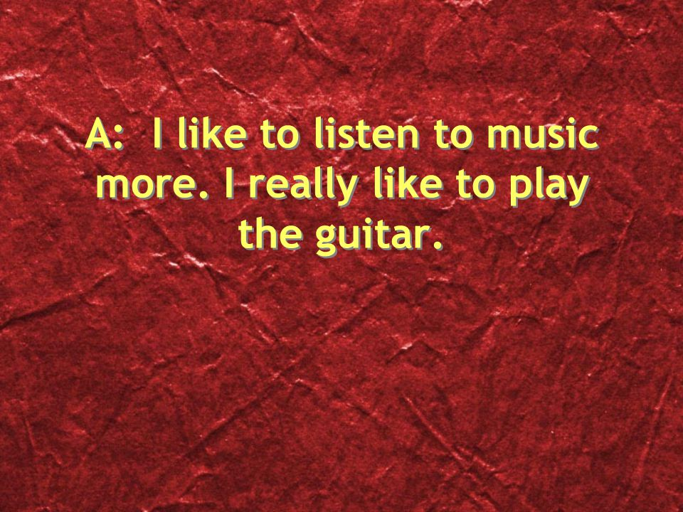 A: I like to listen to music more. I really like to play the guitar.