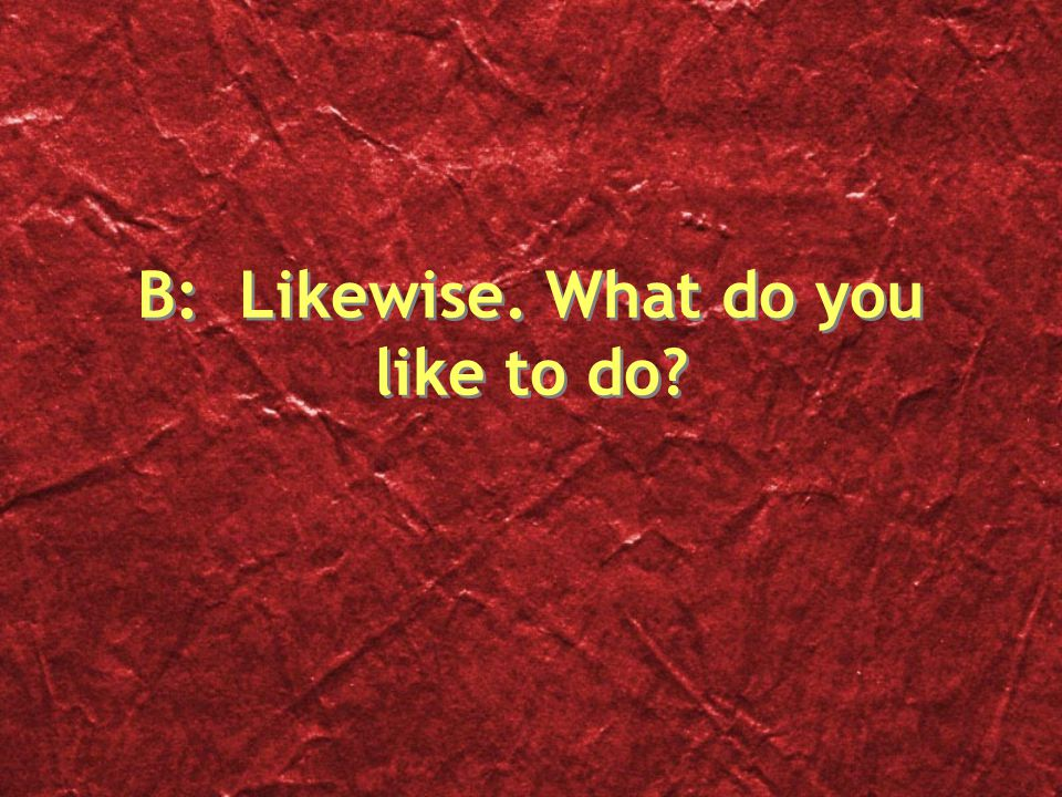B: Likewise. What do you like to do