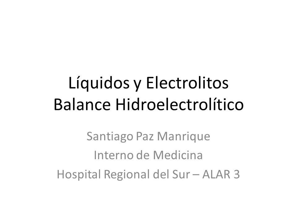 Líquidos y Electrolitos Balance Hidroelectrolítico Santiago Paz Manrique Interno de Medicina Hospital Regional del Sur – ALAR 3