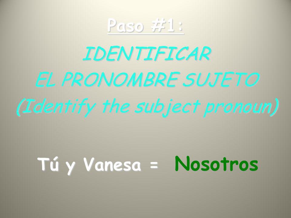 Paso #1: IDENTIFICAR EL PRONOMBRE SUJETO (Identify the subject pronoun) Tú y Vanesa = Tú y Vanesa = Nosotros