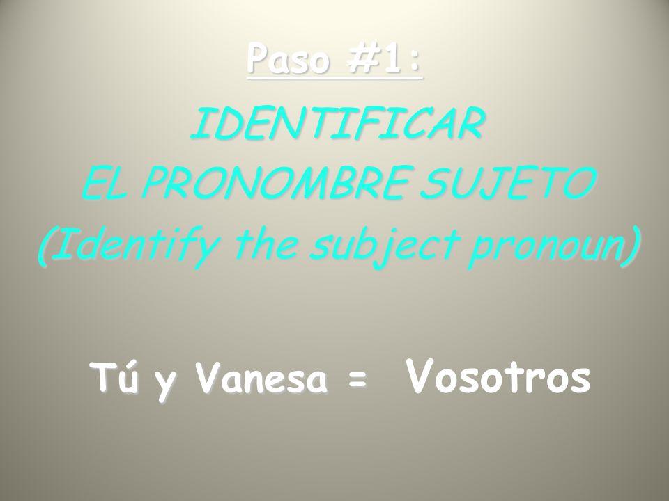 Paso #1: IDENTIFICAR EL PRONOMBRE SUJETO (Identify the subject pronoun) Tú y Vanesa = Tú y Vanesa = Vosotros