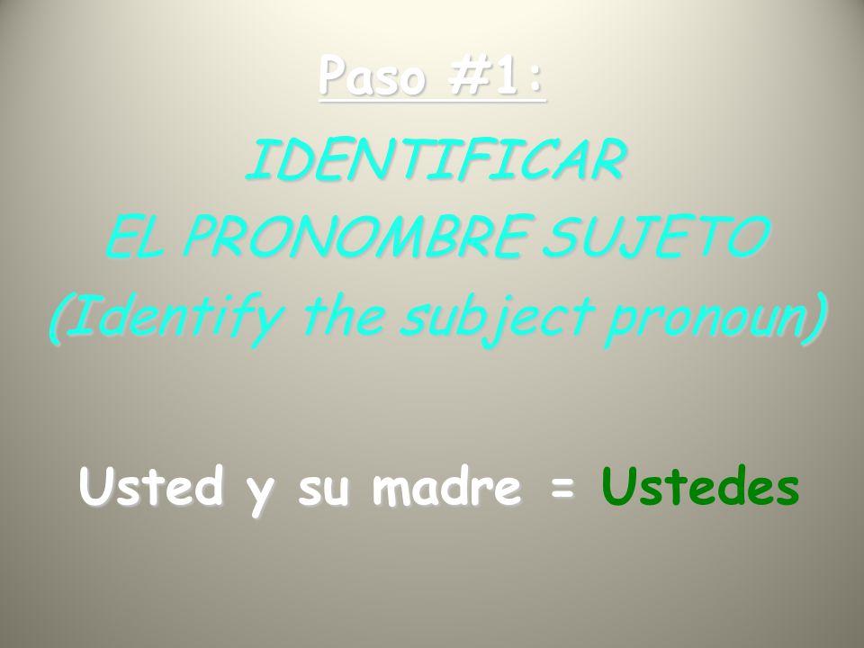 Paso #1: IDENTIFICAR EL PRONOMBRE SUJETO (Identify the subject pronoun) Usted y su madre = Usted y su madre = Ustedes