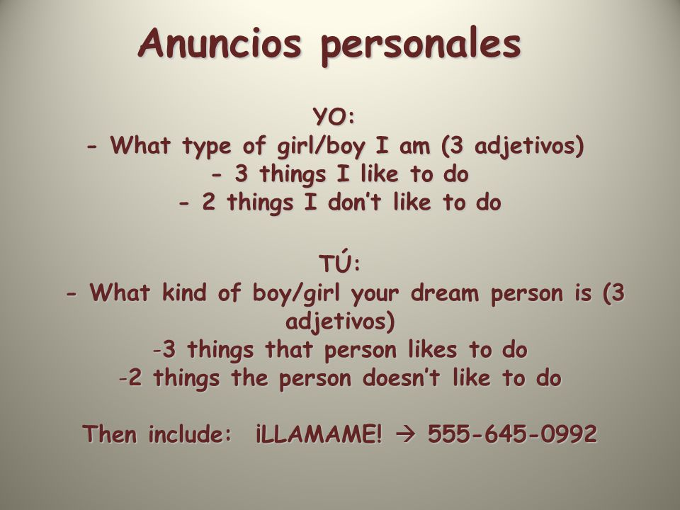 Anuncios personales YO: - What type of girl/boy I am (3 adjetivos) - 3 things I like to do - 3 things I like to do - 2 things I don't like to do - 2 things I don't like to do TÚ: - What kind of boy/girl your dream person is (3 adjetivos) - What kind of boy/girl your dream person is (3 adjetivos) -3 things that person likes to do -2 things the person doesn't like to do Then include: ¡LLAMAME.