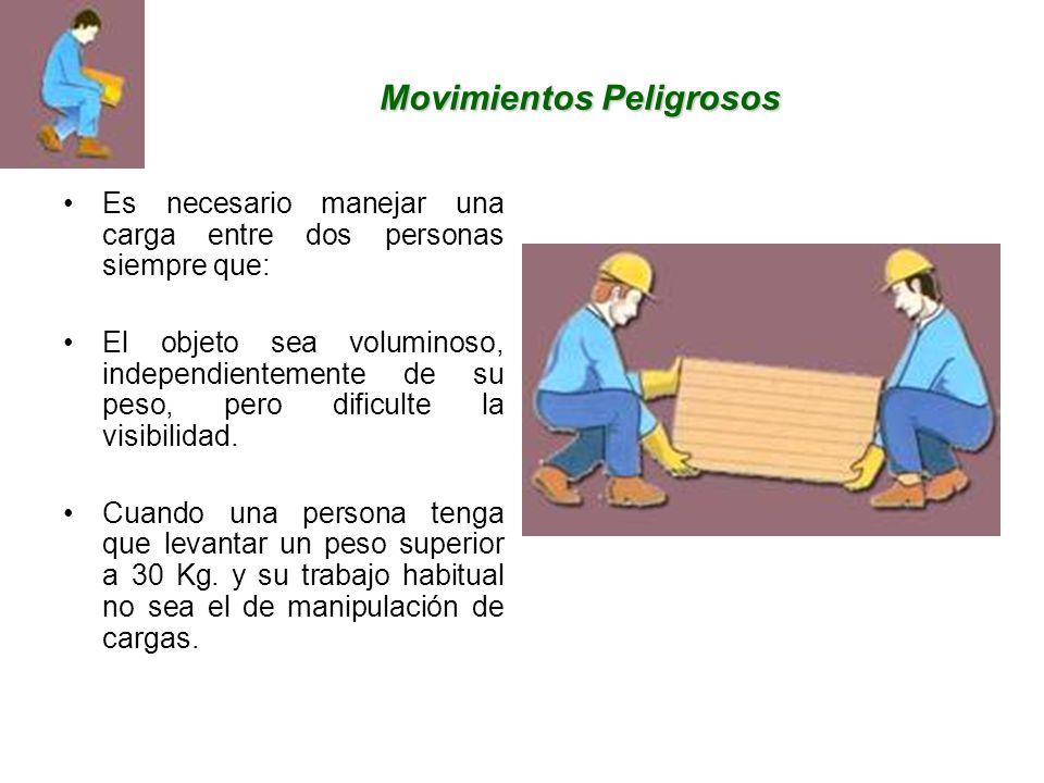 Movimientos Peligrosos Es necesario manejar una carga entre dos personas siempre que: El objeto sea voluminoso, independientemente de su peso, pero dificulte la visibilidad.