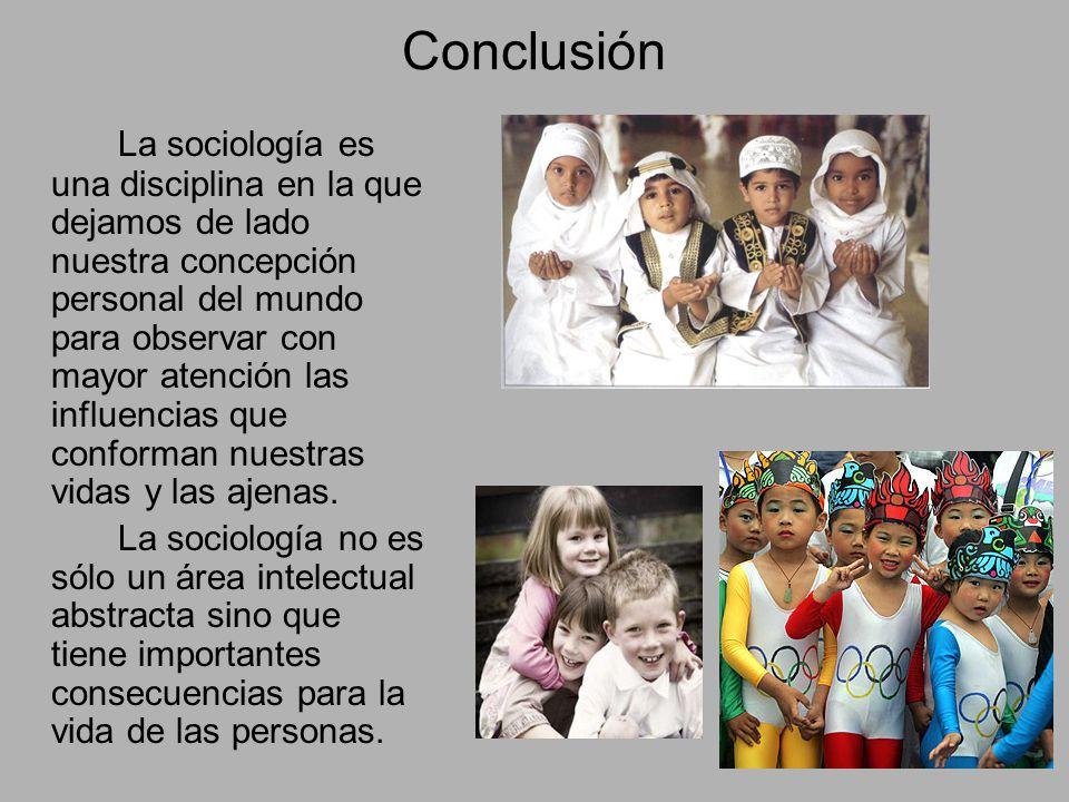Conclusión La sociología es una disciplina en la que dejamos de lado nuestra concepción personal del mundo para observar con mayor atención las influencias que conforman nuestras vidas y las ajenas.