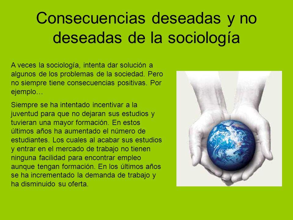 Consecuencias deseadas y no deseadas de la sociología A veces la sociología, intenta dar solución a algunos de los problemas de la sociedad.