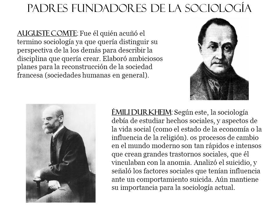 Padres fundadores de la sociología Auguste Comte : Fue él quién acuñó el termino sociología ya que quería distinguir su perspectiva de la los demás para describir la disciplina que quería crear.