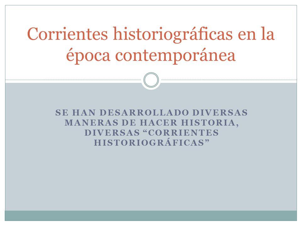 SE HAN DESARROLLADO DIVERSAS MANERAS DE HACER HISTORIA, DIVERSAS CORRIENTES HISTORIOGRÁFICAS Corrientes historiográficas en la época contemporánea