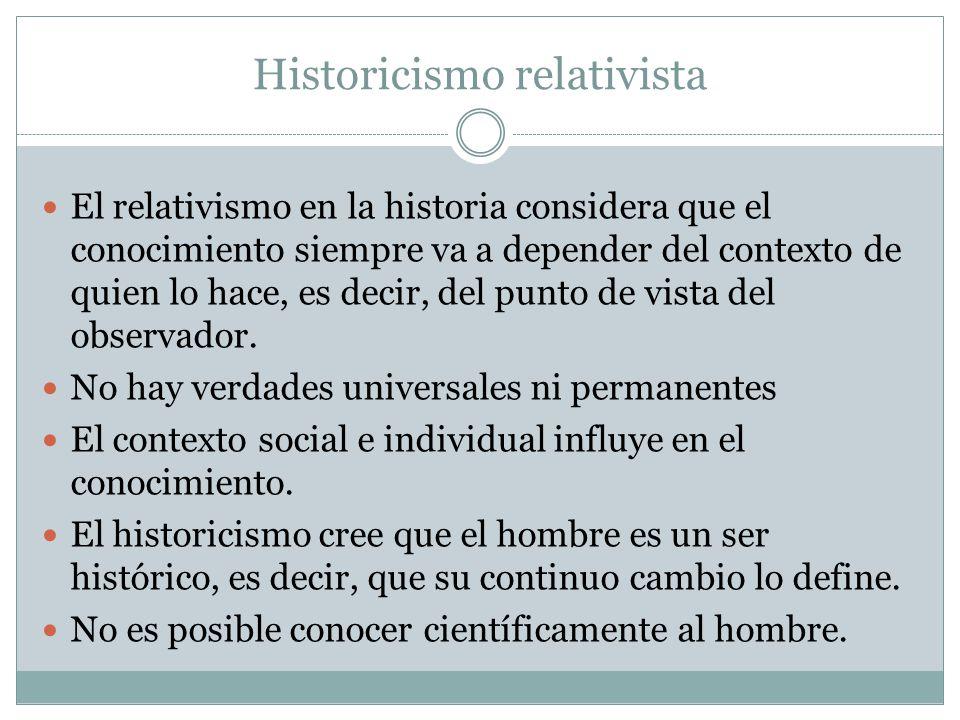 Historicismo relativista El relativismo en la historia considera que el conocimiento siempre va a depender del contexto de quien lo hace, es decir, del punto de vista del observador.