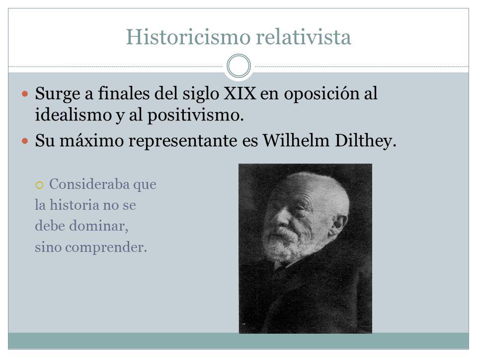 Historicismo relativista Surge a finales del siglo XIX en oposición al idealismo y al positivismo.
