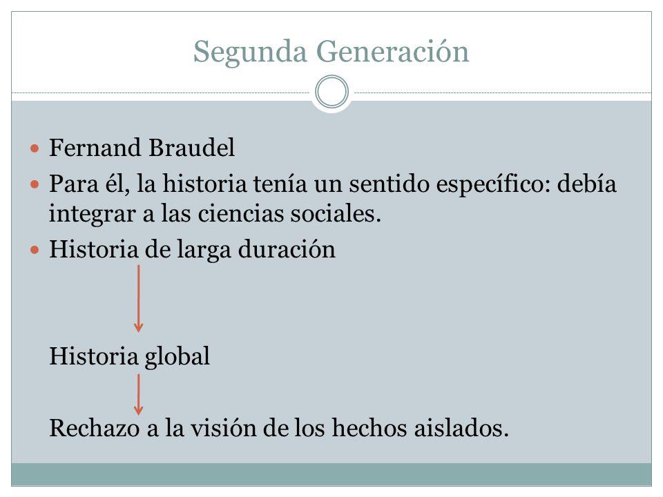 Segunda Generación Fernand Braudel Para él, la historia tenía un sentido específico: debía integrar a las ciencias sociales.
