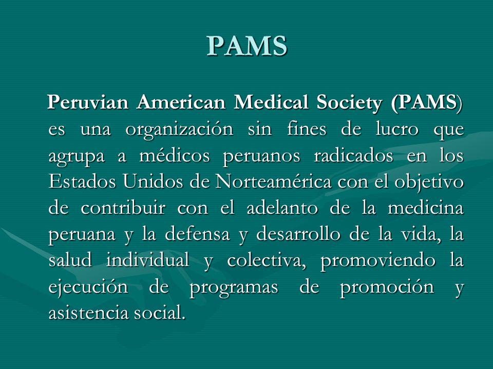 PAMS Peruvian American Medical Society (PAMS) es una organización sin fines de lucro que agrupa a médicos peruanos radicados en los Estados Unidos de Norteamérica con el objetivo de contribuir con el adelanto de la medicina peruana y la defensa y desarrollo de la vida, la salud individual y colectiva, promoviendo la ejecución de programas de promoción y asistencia social.