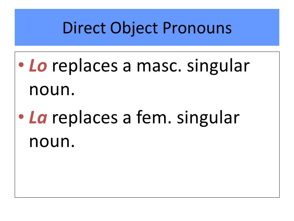 Direct Object Pronouns Lo replaces a masc. singular noun. La replaces a fem. singular noun.