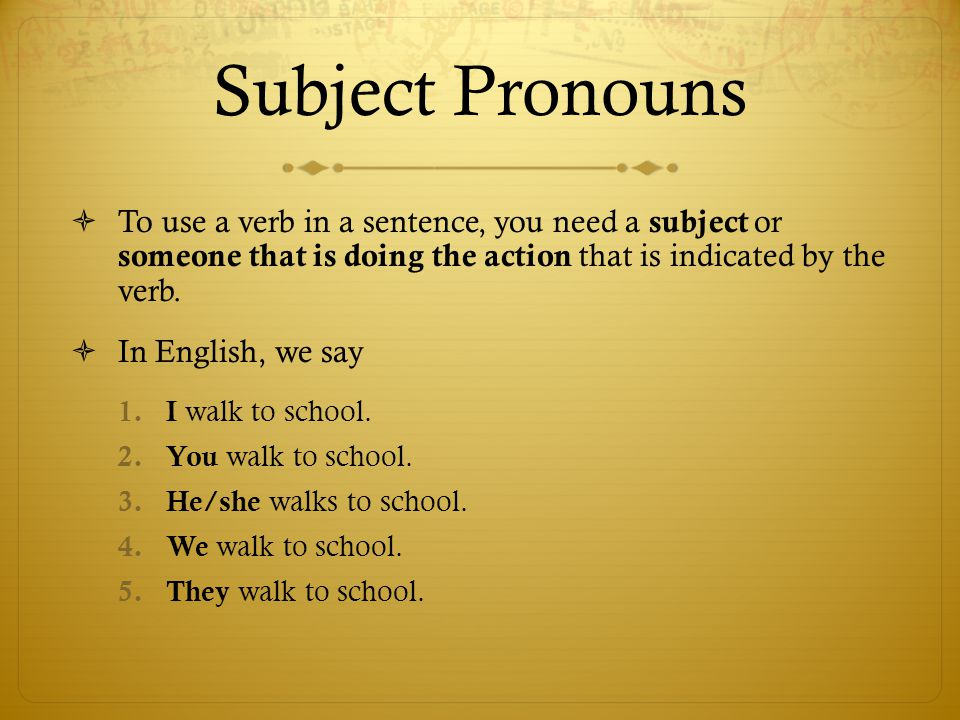 Subject Pronouns  To use a verb in a sentence, you need a subject or someone that is doing the action that is indicated by the verb.