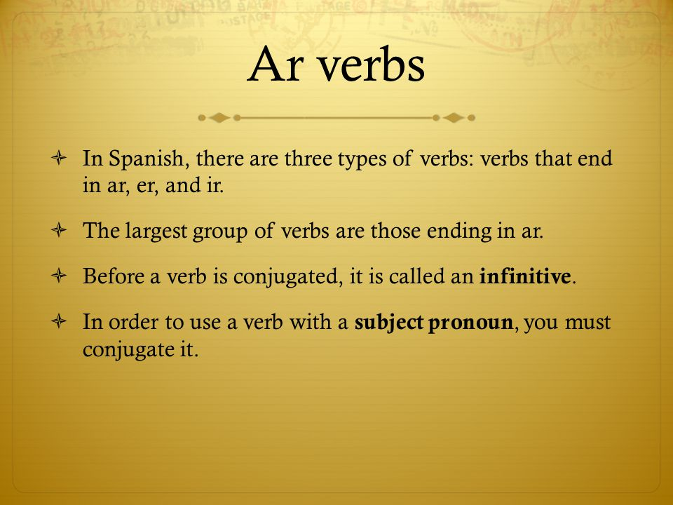 Ar verbs  In Spanish, there are three types of verbs: verbs that end in ar, er, and ir.