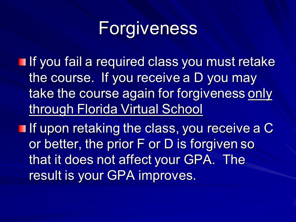 Forgiveness If you fail a required class you must retake the course.