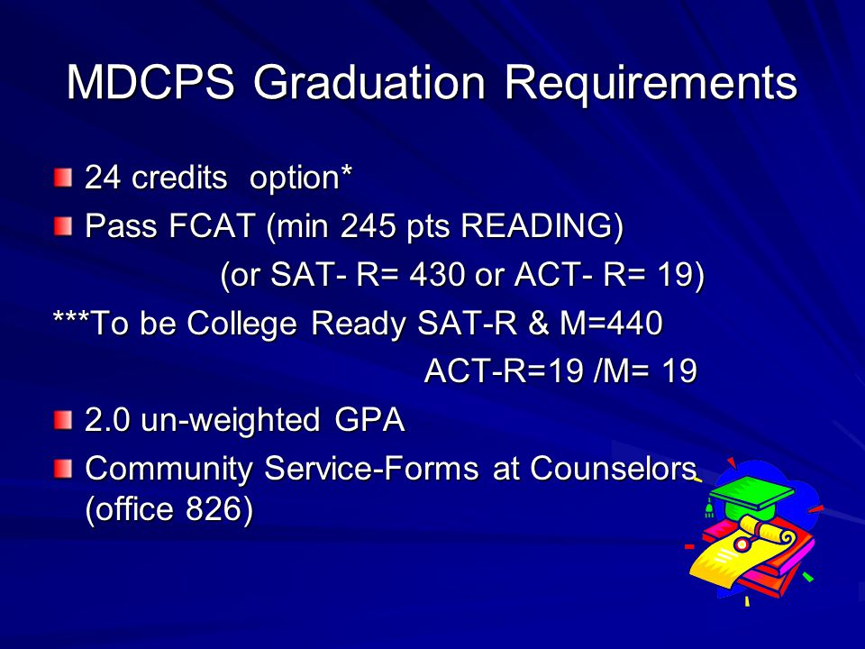 MDCPS Graduation Requirements 24 credits option* Pass FCAT (min 245 pts READING) (or SAT- R= 430 or ACT- R= 19) (or SAT- R= 430 or ACT- R= 19) ***To be College Ready SAT-R & M=440 ACT-R=19 /M= 19 ACT-R=19 /M= un-weighted GPA Community Service-Forms at Counselors (office 826)