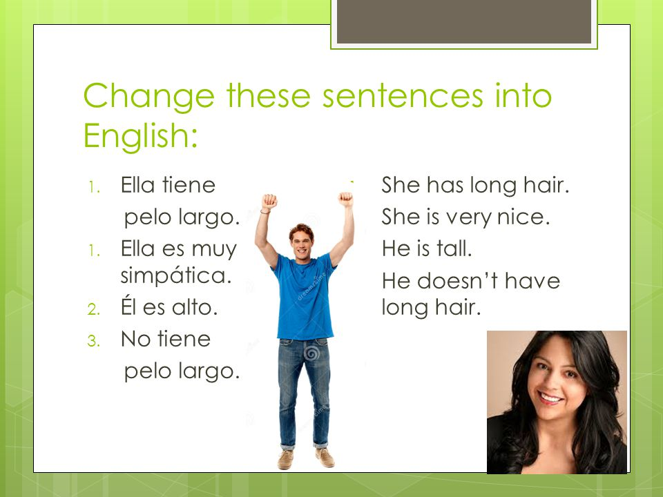 Change these sentences into English: 1. Ella tiene pelo largo.