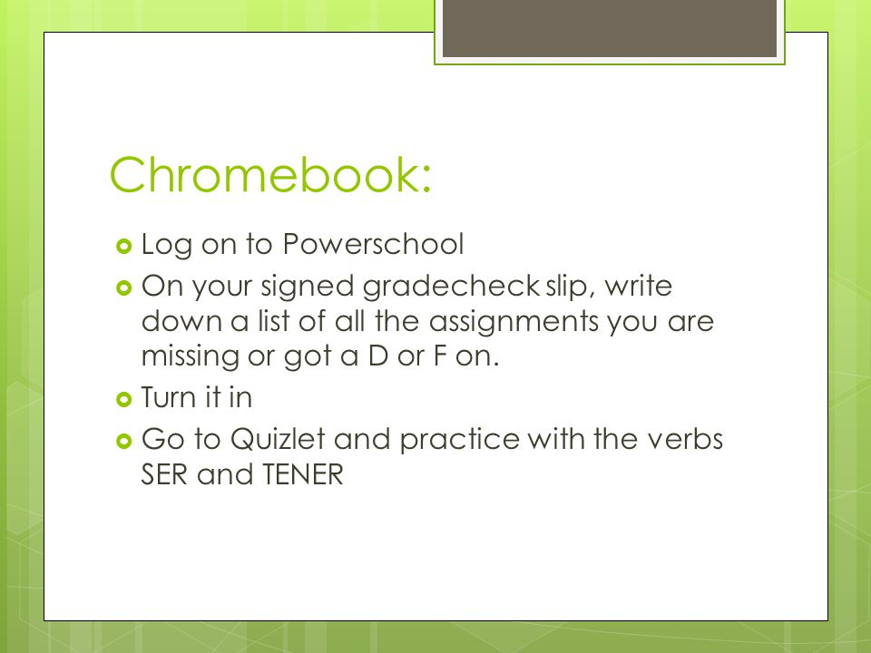 Chromebook:  Log on to Powerschool  On your signed gradecheck slip, write down a list of all the assignments you are missing or got a D or F on.