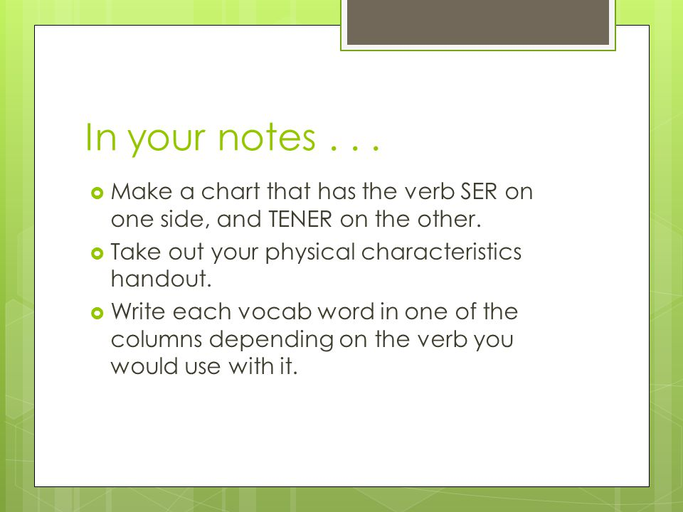 In your notes...  Make a chart that has the verb SER on one side, and TENER on the other.