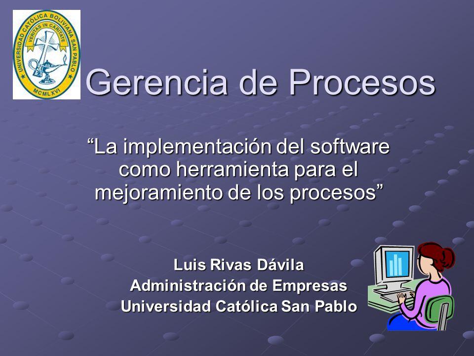 Gerencia de Procesos Gerencia de Procesos La implementación del software como herramienta para el mejoramiento de los procesos Luis Rivas Dávila Administración de Empresas Universidad Católica San Pablo
