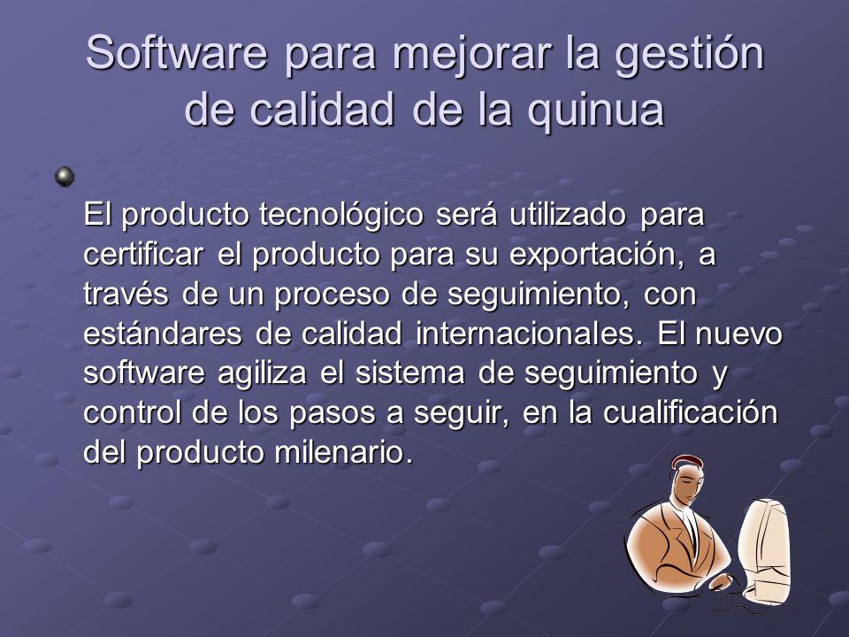Software para mejorar la gestión de calidad de la quinua El producto tecnológico será utilizado para certificar el producto para su exportación, a través de un proceso de seguimiento, con estándares de calidad internacionales.