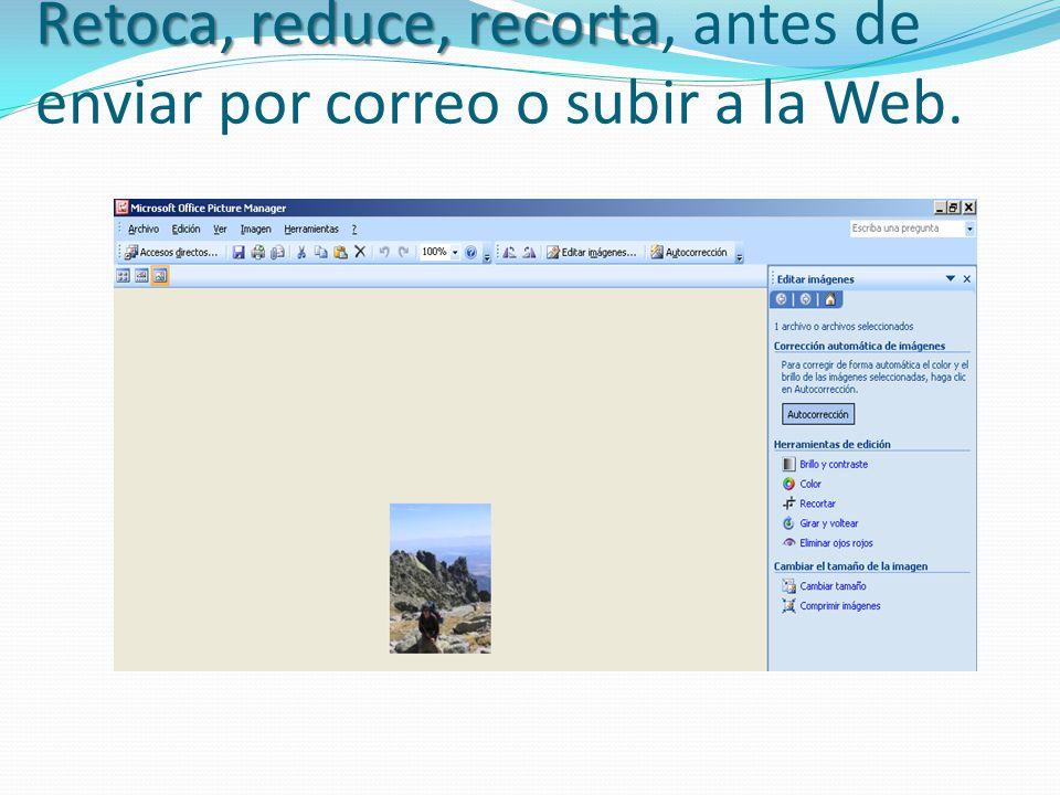 Retoca, reduce, recorta Retoca, reduce, recorta, antes de enviar por correo o subir a la Web.