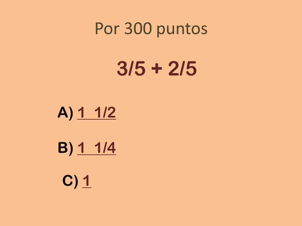 Por 300 puntos 3/5 + 2/5 A) 1 1/21 1/2 B) 1 1/41 1/4 C) 11
