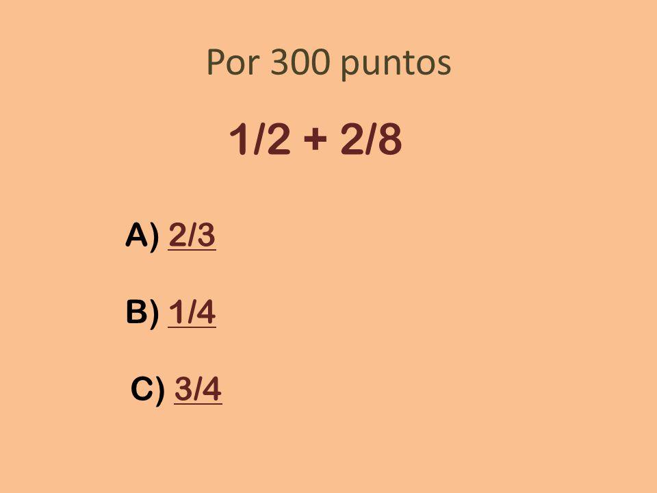 Por 300 puntos 1/2 + 2/8 A) 2/32/3 B) 1/41/4 C) 3/43/4