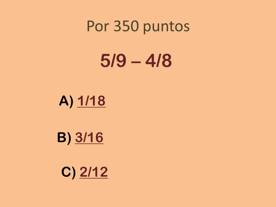 Por 350 puntos 5/9 – 4/8 A) 1/181/18 B) 3/163/16 C) 2/122/12