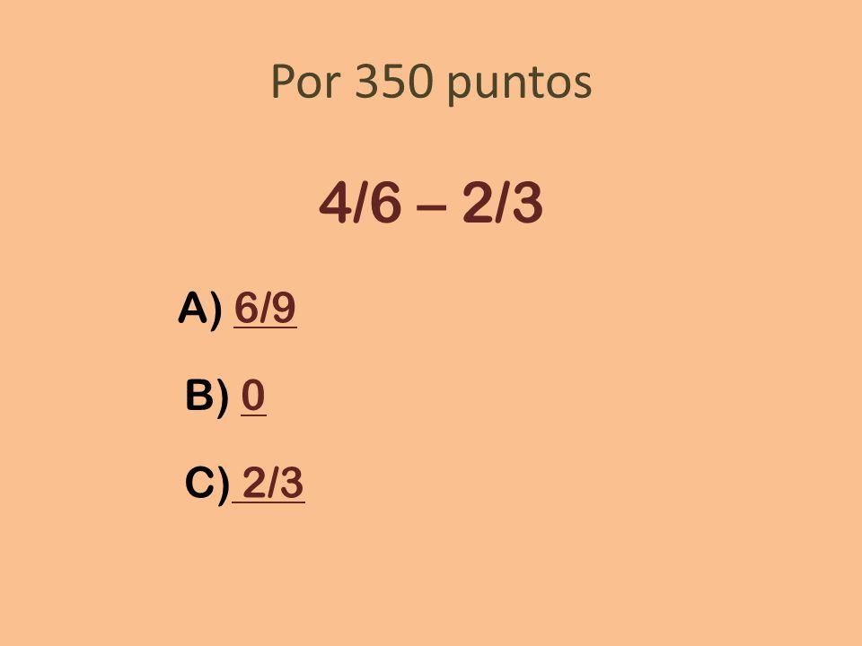 Por 350 puntos 4/6 – 2/3 A) 6/96/9 B) 00 C) 2/3 2/3