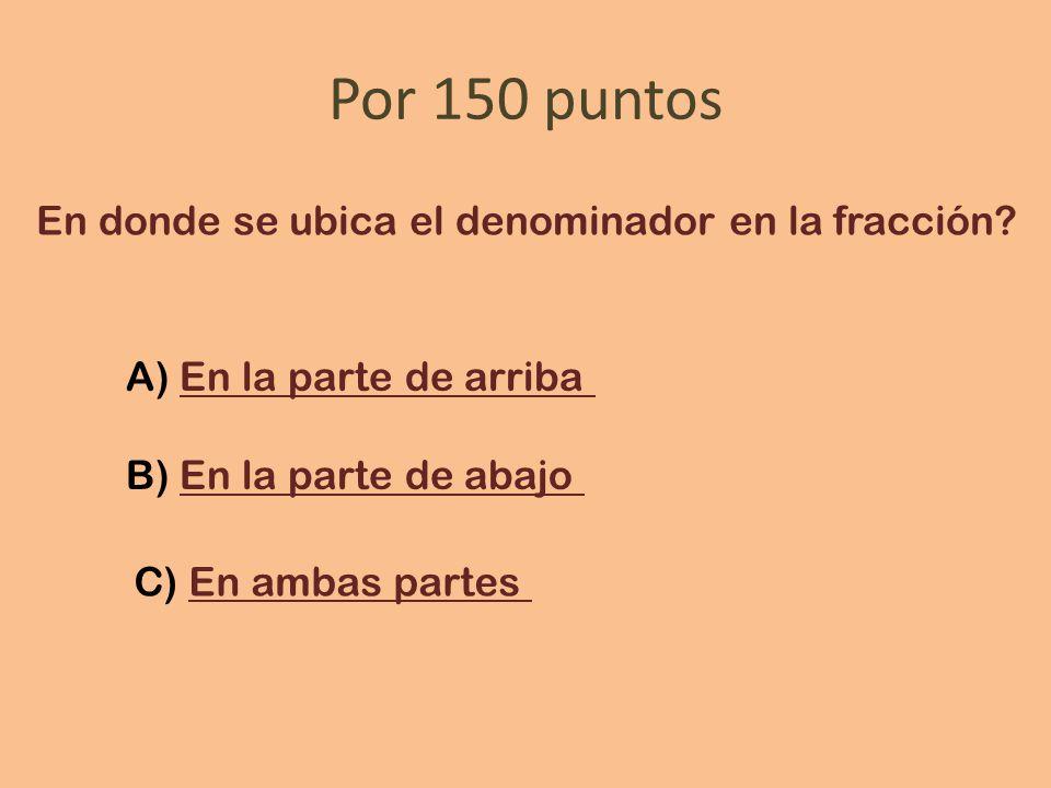 Por 150 puntos En donde se ubica el denominador en la fracción.