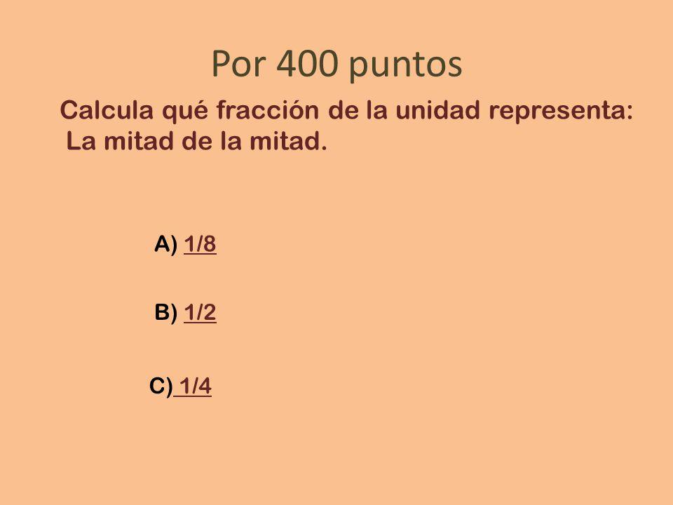 Por 400 puntos Calcula qué fracción de la unidad representa: La mitad de la mitad.